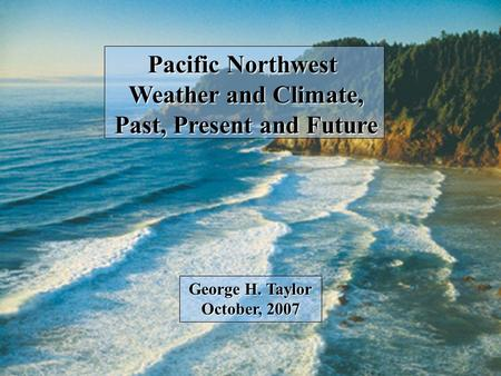 Pacific Northwest Weather and Climate, Past, Present and Future George H. Taylor October, 2007.