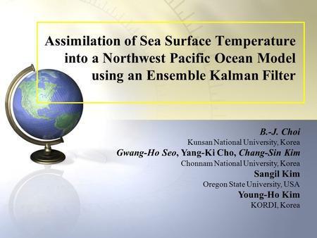 Assimilation of Sea Surface Temperature into a Northwest Pacific Ocean Model using an Ensemble Kalman Filter B.-J. Choi Kunsan National University, Korea.