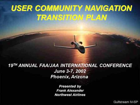 USER COMMUNITY NAVIGATION TRANSITION PLAN 19 TH ANNUAL FAA/JAA INTERNATIONAL CONFERENCE June 3-7, 2002 Phoenix, Arizona Presented by Frank Alexander Northwest.
