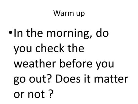Warm up In the morning, do you check the weather before you go out? Does it matter or not ?
