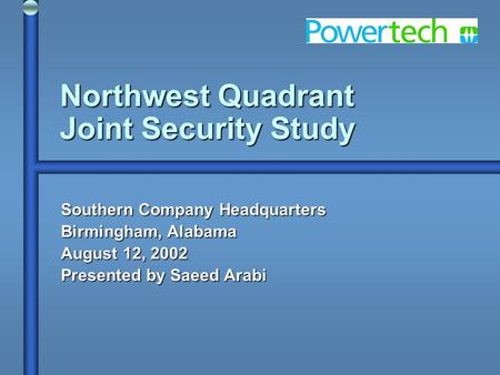 Northwest Quadrant Joint Security Study Southern Company Headquarters Birmingham, Alabama August 12, 2002 Presented by Saeed Arabi.