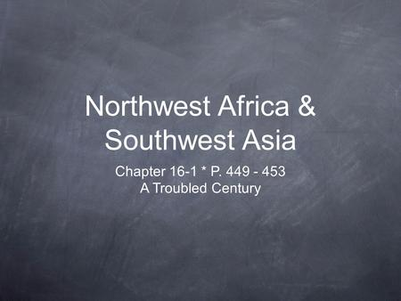 Northwest Africa & Southwest Asia Chapter 16-1 * P. 449 - 453 A Troubled Century.