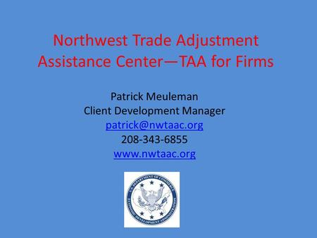 Northwest Trade Adjustment Assistance Center—TAA for Firms Patrick Meuleman Client Development Manager 208-343-6855