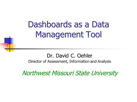 Dashboards as a Data Management Tool Dr. David C. Oehler Director of Assessment, Information and Analysis Northwest Missouri State University.