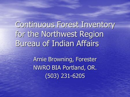 Continuous Forest Inventory for the Northwest Region Bureau of Indian Affairs Arnie Browning, Forester NWRO BIA Portland, OR. (503) 231-6205.