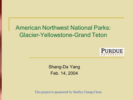 American Northwest National Parks: Glacier-Yellowstone-Grand Teton Shang-Da Yang Feb. 14, 2004 This project is sponsored by Shelley Chang-Chien.