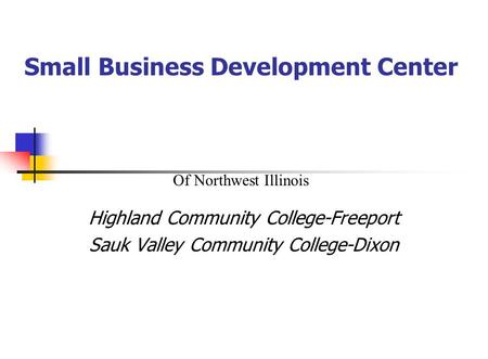 Small Business Development Center Highland Community College-Freeport Sauk Valley Community College-Dixon Of Northwest Illinois.