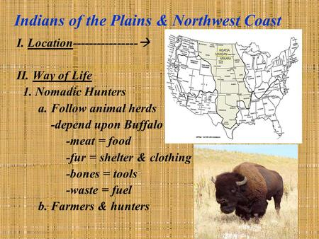 Indians of the Plains & Northwest Coast I. Location----------------  II. Way of Life 1. Nomadic Hunters a. Follow animal herds -depend upon Buffalo -meat.
