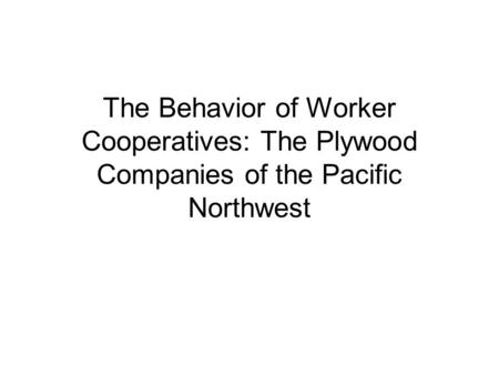 The Behavior of Worker Cooperatives: The Plywood Companies of the Pacific Northwest.