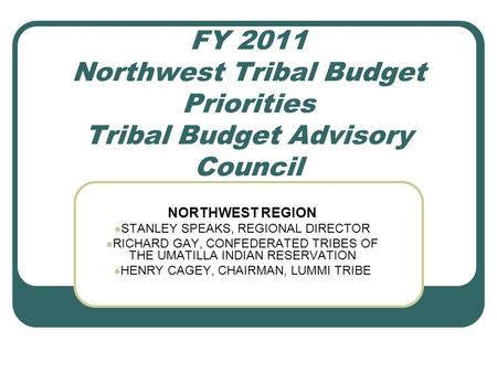 FY 2011 Northwest Tribal Budget Priorities Tribal Budget Advisory Council NORTHWEST REGION STANLEY SPEAKS, REGIONAL DIRECTOR RICHARD GAY, CONFEDERATED.