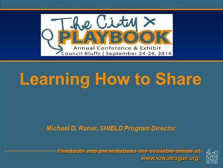 Handouts and presentations are available online at www.iowaleague.org. Learning How to Share Michael D. Raner, SHIELD Program Director.