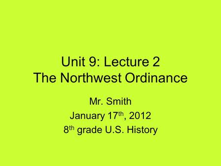 Unit 9: Lecture 2 The Northwest Ordinance Mr. Smith January 17 th, 2012 8 th grade U.S. History.