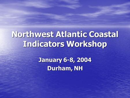 Northwest Atlantic Coastal Indicators Workshop January 6-8, 2004 Durham, NH.