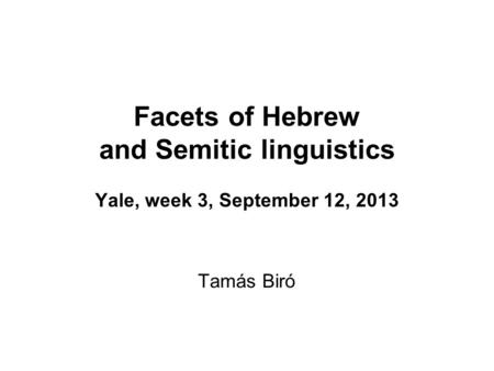 Facets of Hebrew and Semitic linguistics Yale, week 3, September 12, 2013 Tamás Biró.