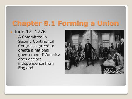 Chapter 8.1 Forming a Union June 12, 1776 ◦A Committee in Second Continental Congress agreed to create a national government if America does declare independence.