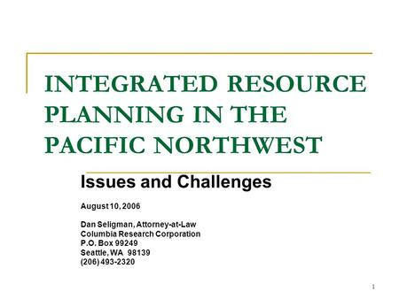 1 INTEGRATED RESOURCE PLANNING IN THE PACIFIC NORTHWEST Issues and Challenges August 10, 2006 Dan Seligman, Attorney-at-Law Columbia Research Corporation.