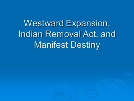Westward Expansion, Indian Removal Act, and Manifest Destiny.