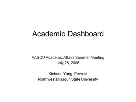 Academic Dashboard AASCU Academic Affairs Summer Meeting July 28, 2006 Kichoon Yang, Provost Northwest Missouri State University.
