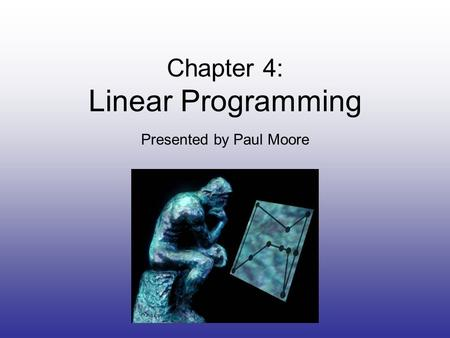 Chapter 4: Linear Programming Presented by Paul Moore.
