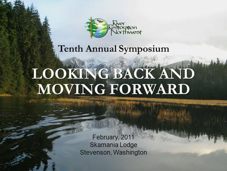 February, 2011 Skamania Lodge Stevenson, Washington Tenth Annual Symposium LOOKING BACK AND MOVING FORWARD.
