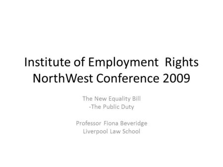 Institute of Employment Rights NorthWest Conference 2009 The New Equality Bill -The Public Duty Professor Fiona Beveridge Liverpool Law School.