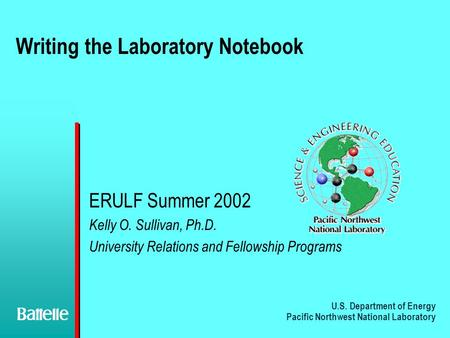 U.S. Department of Energy Pacific Northwest National Laboratory Writing the Laboratory Notebook ERULF Summer 2002 Kelly O. Sullivan, Ph.D. University Relations.