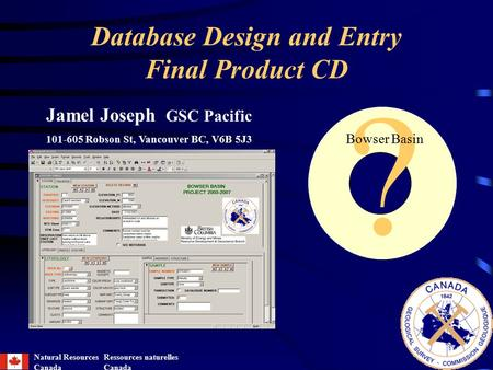 Database Design and Entry Final Product CD ? Bowser Basin Jamel Joseph GSC Pacific 101-605 Robson St, Vancouver BC, V6B 5J3 Natural Resources Canada Ressources.