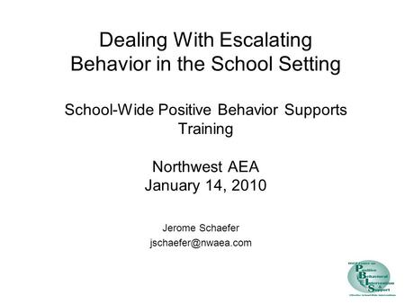 Dealing With Escalating Behavior in the School Setting School-Wide Positive Behavior Supports Training Northwest AEA January 14, 2010 Jerome Schaefer