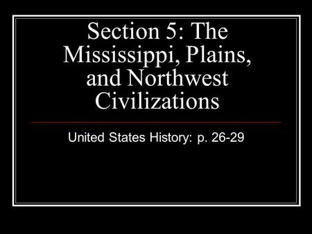 Section 5: The Mississippi, Plains, and Northwest Civilizations