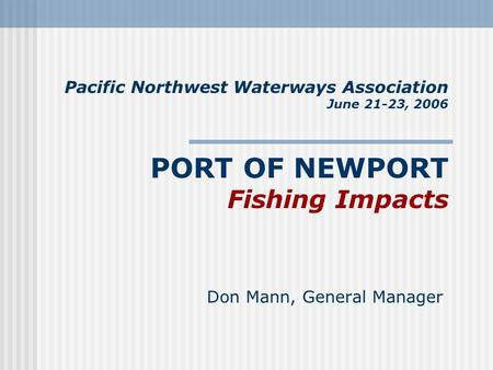 Pacific Northwest Waterways Association June 21-23, 2006 PORT OF NEWPORT Fishing Impacts Don Mann, General Manager.