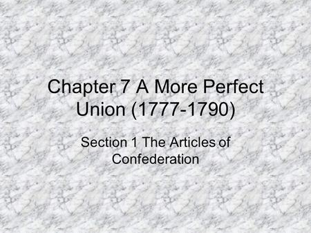 Chapter 7 A More Perfect Union (1777-1790) Section 1 The Articles of Confederation.