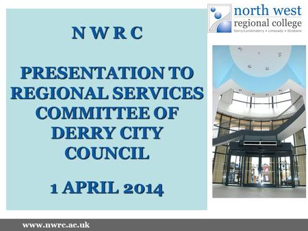 Www.nwrc.ac.uk N W R C PRESENTATION TO REGIONAL SERVICES COMMITTEE OF DERRY CITY COUNCIL 1 APRIL 2014.