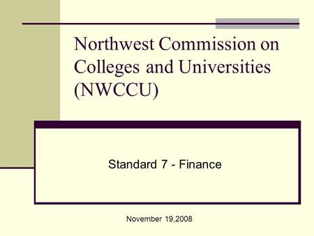 Northwest Commission on Colleges and Universities (NWCCU) Standard 7 - Finance November 19,2008.