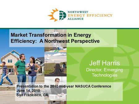 Jeff Harris Director, Emerging Technologies Market Transformation in Energy Efficiency: A Northwest Perspective Presentation to the 2010 mid-year NASUCA.