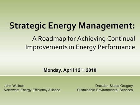 Strategic Energy Management: A Roadmap for Achieving Continual Improvements in Energy Performance Monday, April 12 th, 2010 Dresden Skees-Gregory Sustainable.