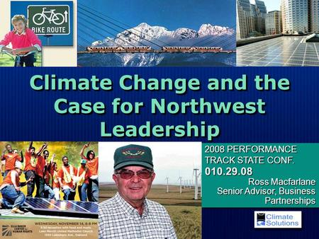 Climate Change and the Case for Northwest Leadership 2008 PERFORMANCE TRACK STATE CONF. 010.29.08 Ross Macfarlane Senior Advisor, Business Partnerships.