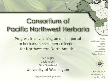 Progress in developing an online portal to herbarium specimen collections for Northwestern North America Ben Legler David Giblin Dick Olmstead University.