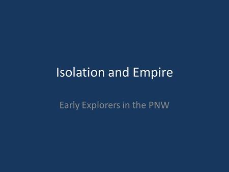 Isolation and Empire Early Explorers in the PNW. Early Exploration Search for Northwest Passage – Waterway to the Pacific 1579 Sir Francis Drake (England)