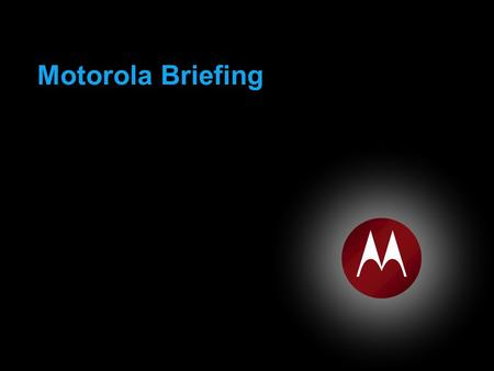 Motorola Briefing. MOTOROLA and the Stylized M Logo are registered in the US Patent and Trademark Office. All other product or service names are the property.