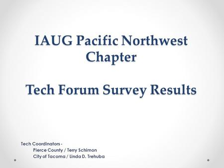 IAUG Pacific Northwest Chapter Tech Forum Survey Results Tech Coordinators - Pierce County / Terry Schimon City of Tacoma / Linda D. Trehuba.