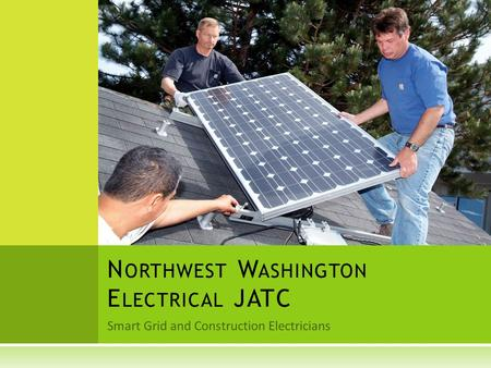 Smart Grid and Construction Electricians N ORTHWEST W ASHINGTON E LECTRICAL JATC.