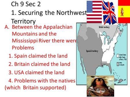 Ch 9 Sec 2 1. Securing the Northwest Territory A.Between the Appalachian Mountains and the Mississippi River there were Problems 1. Spain claimed the land.