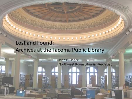 Lost and Found: Archives at the Tacoma Public Library Jean E. Fisher Northwest Room Librarian/Archivist.