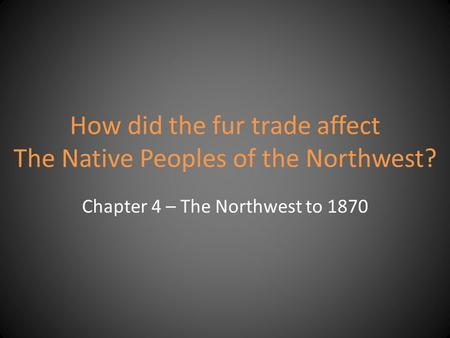 How did the fur trade affect The Native Peoples of the Northwest? Chapter 4 – The Northwest to 1870.