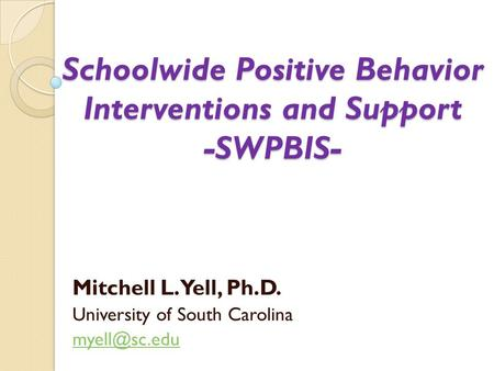 Schoolwide Positive Behavior Interventions and Support -SWPBIS- Mitchell L. Yell, Ph.D. University of South Carolina