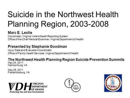 Suicide in the Northwest Health Planning Region, 2003-2008 Marc E. Leslie Coordinator, Virginia Violent Death Reporting System Office of the Chief Medical.