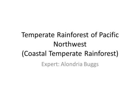 Temperate Rainforest of Pacific Northwest (Coastal Temperate Rainforest) Expert: Alondria Buggs.