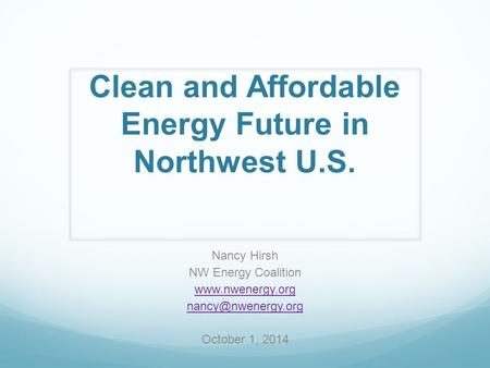 Clean and Affordable Energy Future in Northwest U.S. Nancy Hirsh NW Energy Coalition  October 1, 2014.