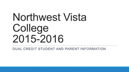 Northwest Vista College 2015-2016 DUAL CREDIT STUDENT AND PARENT INFORMATION.
