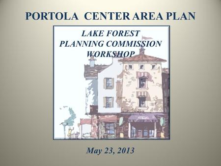 PORTOLA CENTER AREA PLAN LAKE FOREST PLANNING COMMISSION WORKSHOP May 23, 2013.